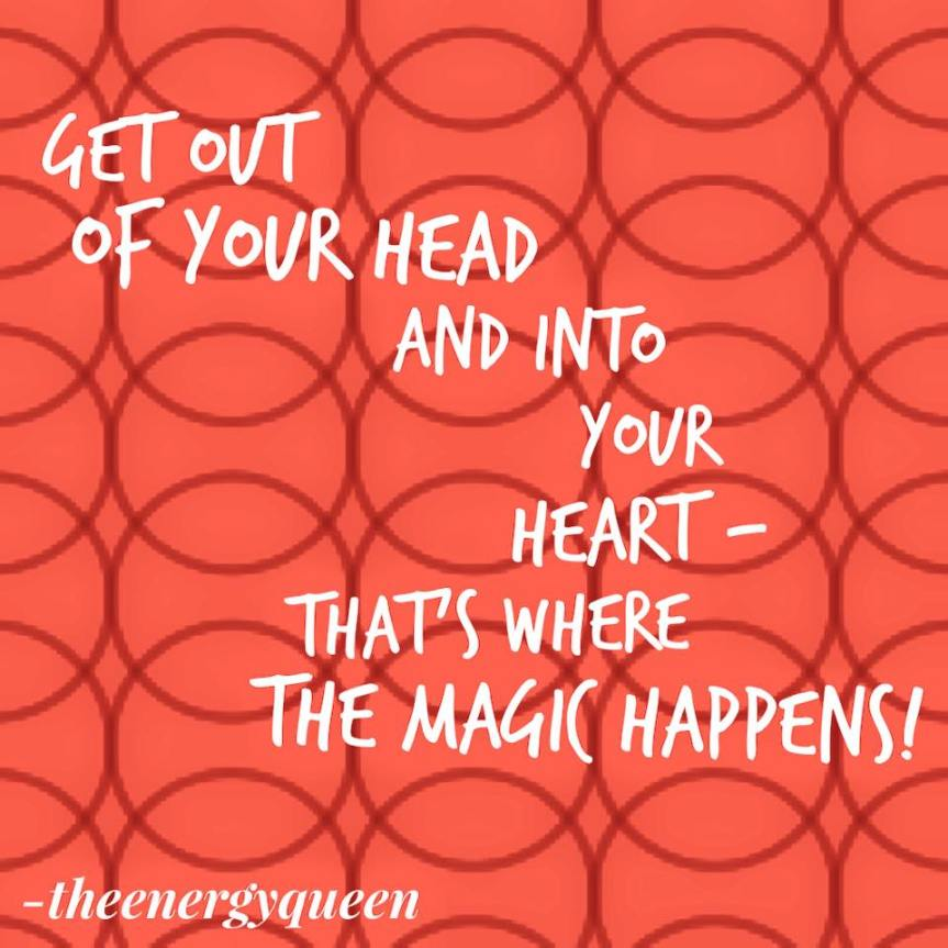 Get out of your head and into your heart – that's where the magic is